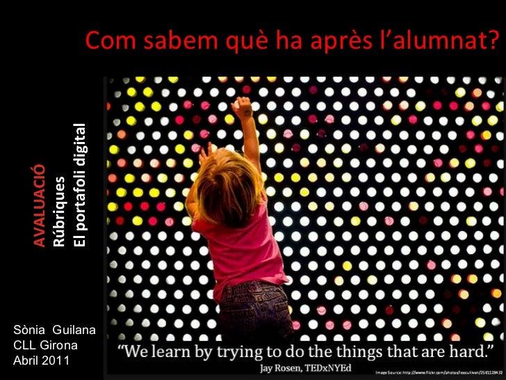 <ul><li>Com sabem què ha après l'alumnat? </li></ul>Sònia  Guilana CLL Girona Abril 2011