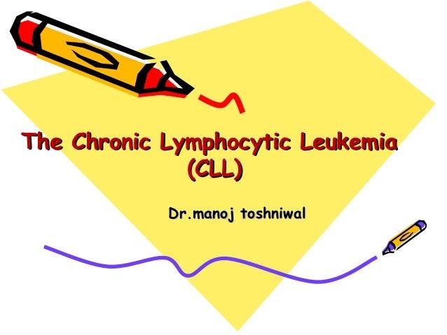 The Chronic Lymphocytic LeukemiaThe Chronic Lymphocytic Leukemia (CLL)(CLL) Dr.manoj toshniwalDr.manoj toshniwal