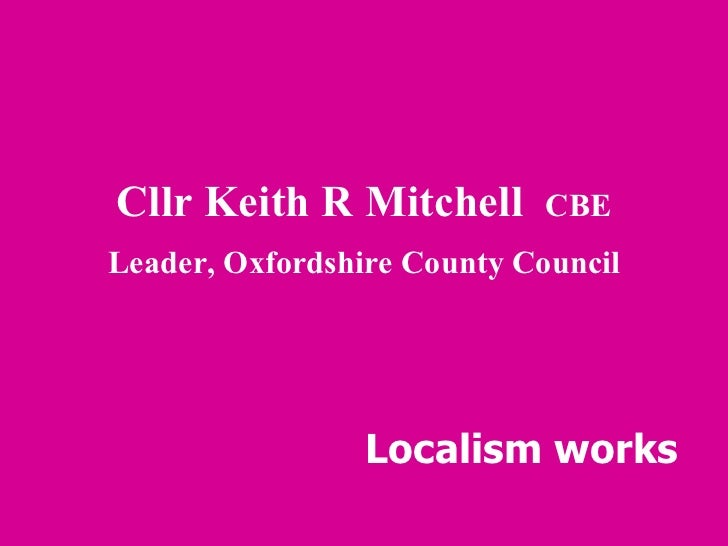 Cllr Keith R Mitchell  CBE Leader, Oxfordshire County Council Localism works