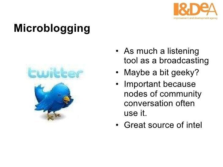 Microblogging <ul><li>As much a listening tool as a broadcasting </li></ul><ul><li>Maybe a bit geeky? </li></ul><ul><li>Im...