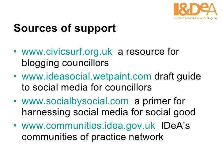 Sources of support <ul><li>www.civicsurf.org.uk   a resource for blogging councillors </li></ul><ul><li>www.ideasocial.wet...