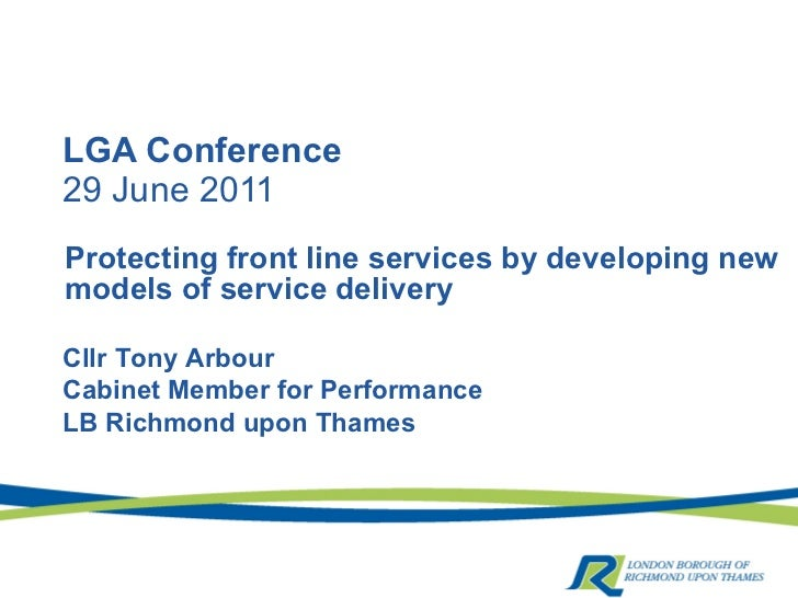 LGA Conference 29 June 2011 Protecting front line services by developing new models of service delivery Cllr Tony Arbour C...