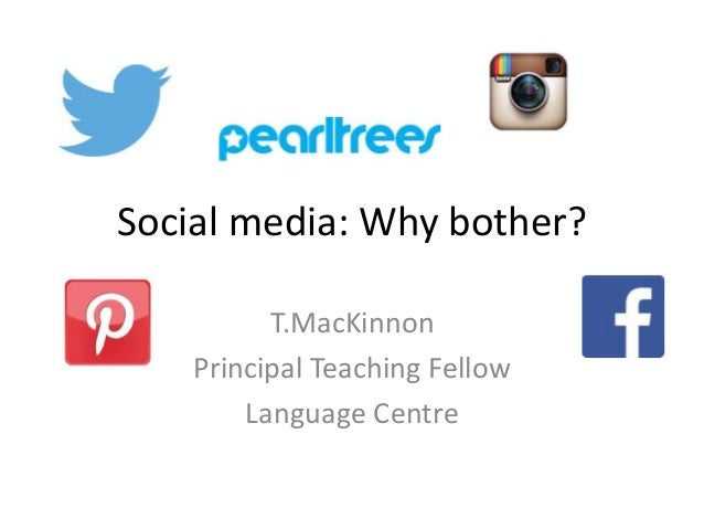 Social media: Why bother? T.MacKinnon Principal Teaching Fellow Language Centre