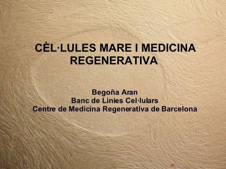 CÈL·LULES MARE I MEDICINA REGENERATIVA Begoña Aran Banc de Línies Cel·lulars Centre de Medicina Regenerativa de Barcelona