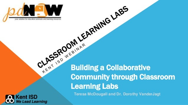 Building a Collaborative Community through Classroom Learning Labs Teresa McDougall and Dr. Dorothy VanderJagt