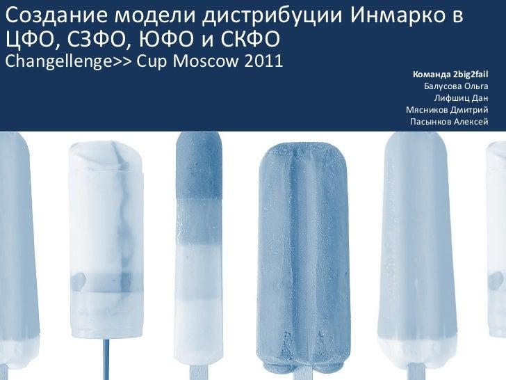 Создание модели дистрибуции Инмарко вЦФО, СЗФО, ЮФО и СКФОChangellenge>> Cup Moscow 2011                                  ...
