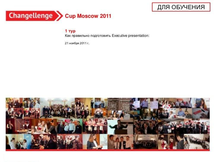 ДЛЯ ОБУЧЕНИЯCup Moscow 20111 турКак правильно подготовить Executive presentation:21 ноября 2011 г.                        ...