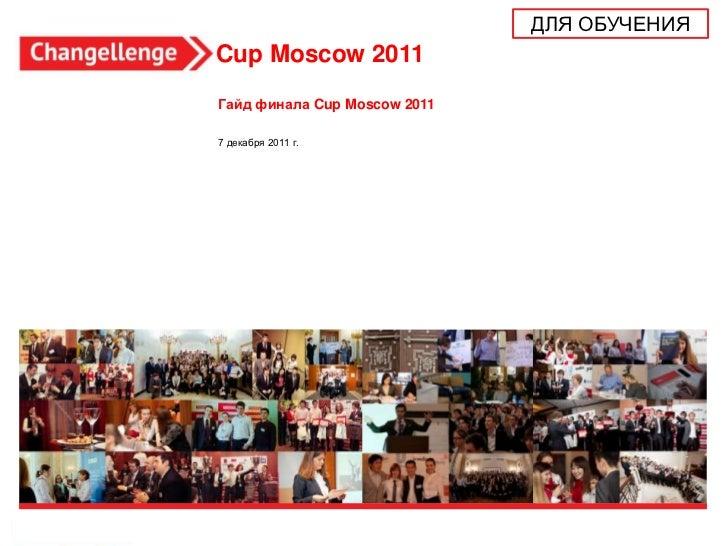 ДЛЯ ОБУЧЕНИЯCup Moscow 2011Гайд финала Cup Moscow 20117 декабря 2011 г.                                             1