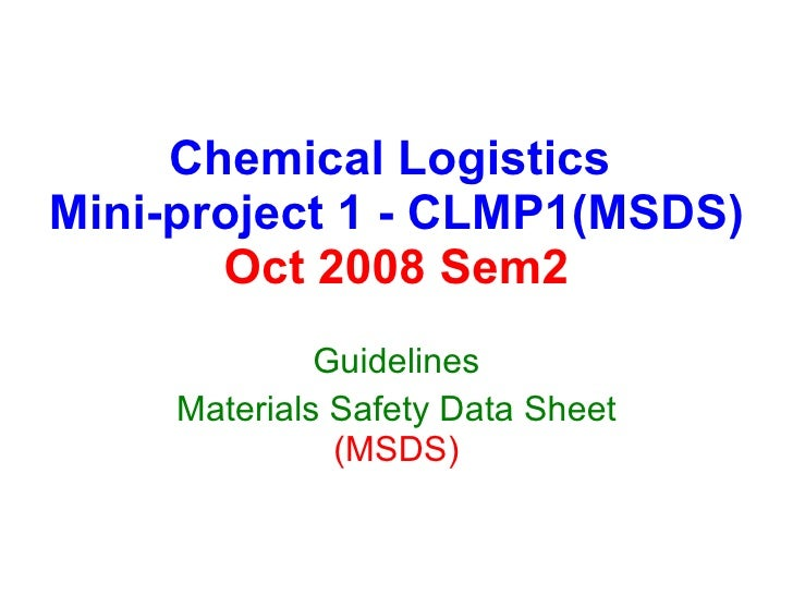 Chemical Logistics  Mini-project 1 - CLMP1(MSDS) Oct 2008 Sem2 Guidelines Materials Safety Data Sheet  (MSDS)