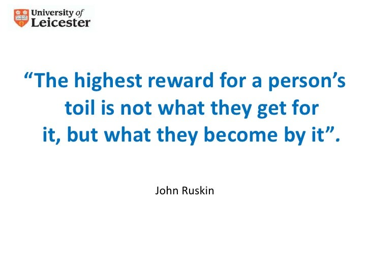 """""""The highest reward for a person's      toil is not what they get for  it, but what they become by it"""".              John ..."""