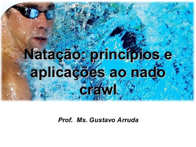 Natação: princípios eNatação: princípios e aplicações ao nadoaplicações ao nado crawlcrawl Prof. Ms. Gustavo Arruda