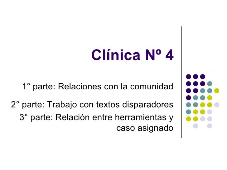 Clínica Nº 4 1° parte:  Relaciones con la comunidad 2° parte: Trabajo con textos disparadores  3° parte: Relación entre he...