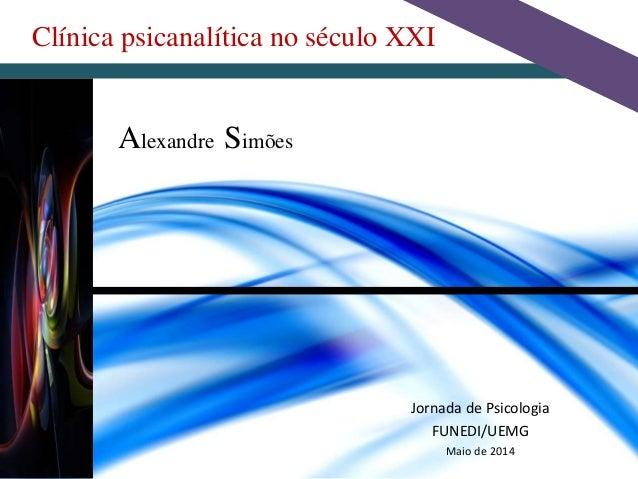 Clínica psicanalítica no século XXI Alexandre Simões Jornada de Psicologia FUNEDI/UEMG Maio de 2014
