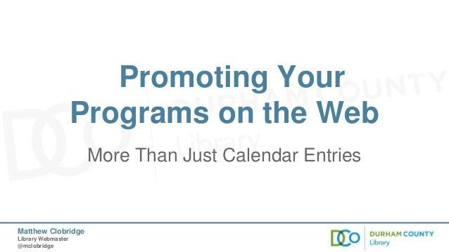 Promoting Your Programs on the Web More Than Just Calendar Entries  Matthew Clobridge Library Webmaster @mclobridge