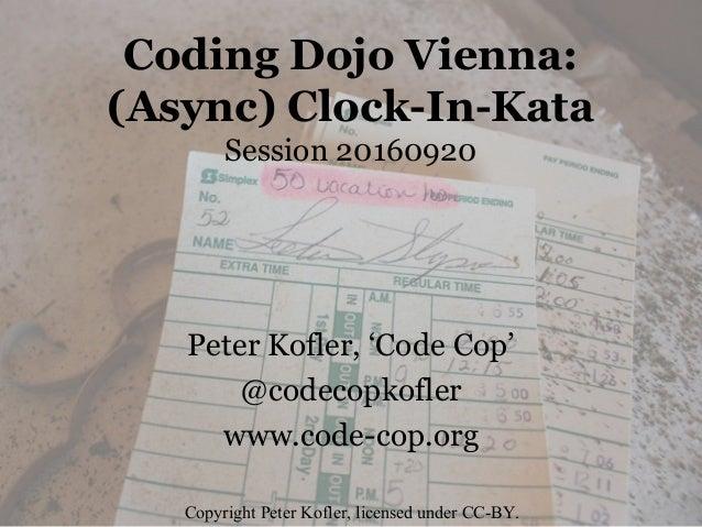 Coding Dojo Vienna: (Async) Clock-In-Kata Session 20160920 Peter Kofler, 'Code Cop' @codecopkofler www.code-cop.org Copyri...