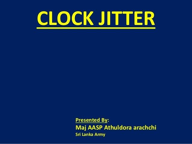 CLOCK JITTER Presented By: Maj AASP Athuldora arachchi Sri Lanka Army