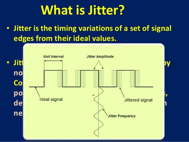 • Jitter is the timing variations of a set of signal edges from their ideal values. • Jitters in clock signals are typical...