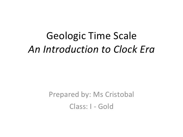 Geologic Time Scale An Introduction to Clock Era Prepared by: Ms Cristobal Class: I - Gold