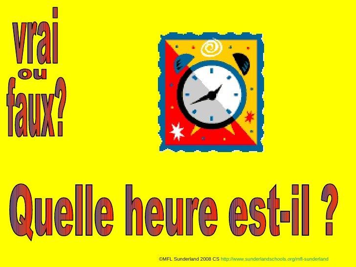 vrai faux? ou Quelle heure est-il ? ©MFL Sunderland 2008 CS  http://www.sunderlandschools.org/mfl-sunderland