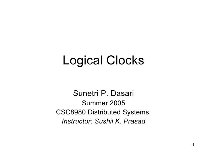 Logical Clocks Sunetri P. Dasari Summer 2005 CSC8980 Distributed Systems  Instructor: Sushil K. Prasad