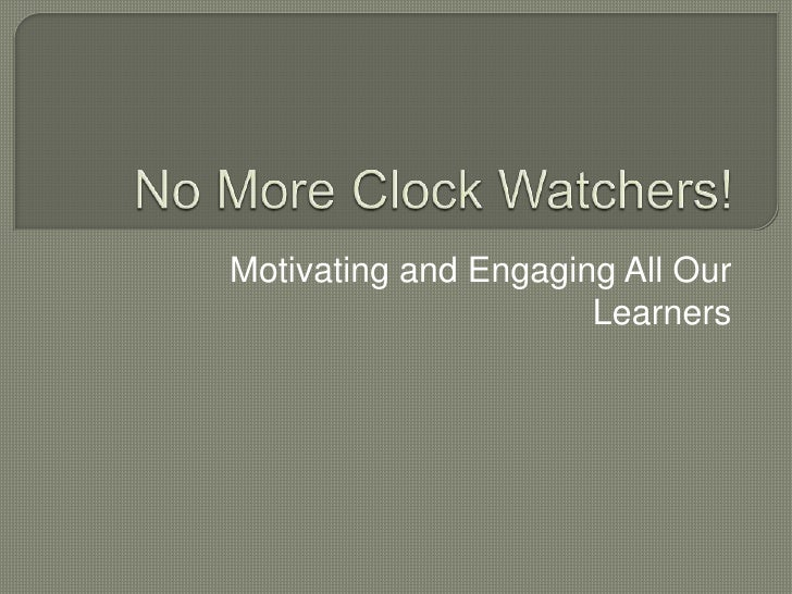 No More Clock Watchers!<br />Motivating and Engaging All Our Learners<br />