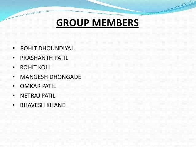 GROUP MEMBERS • ROHIT DHOUNDIYAL • PRASHANTH PATIL • ROHIT KOLI • MANGESH DHONGADE • OMKAR PATIL • NETRAJ PATIL • BHAVESH ...