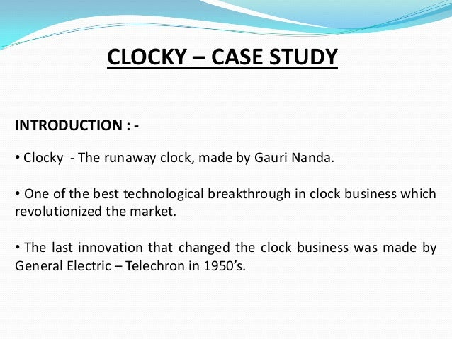 CLOCKY – CASE STUDY INTRODUCTION : • Clocky - The runaway clock, made by Gauri Nanda. • One of the best technological brea...