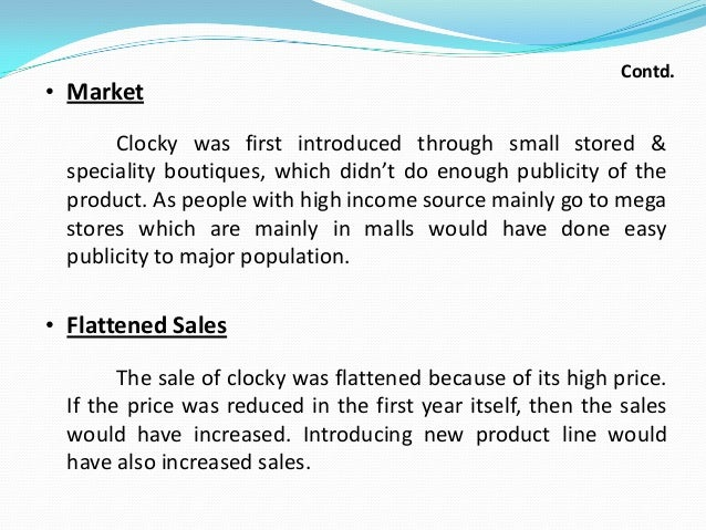 • Market  Contd.  Clocky was first introduced through small stored & speciality boutiques, which didn't do enough publicit...