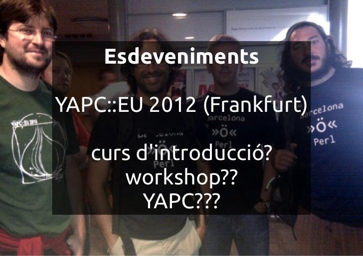 EsdevenimentsYAPC::EU 2012 (Frankfurt)   curs dintroducció?      workshop??         YAPC???