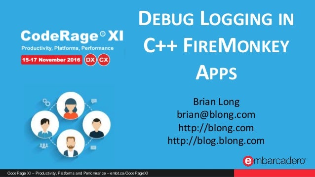 CodeRage XI – Productivity, Platforms and Performance – embt.co/CodeRageXI DEBUG LOGGING IN C++ FIREMONKEY APPS Brian Long...