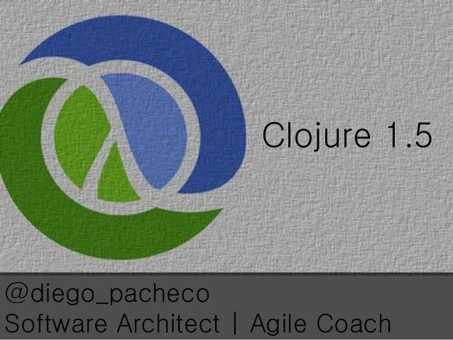 Clojure 1.5 @diego_pacheco Software Architect | Agile Coach