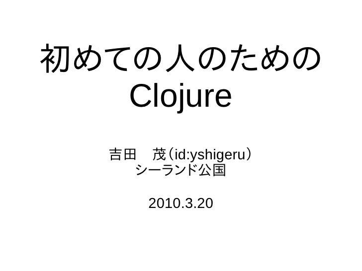 初めての人のための    Clojure   吉田 茂(id:yshigeru)     シーランド公国        2010.3.20