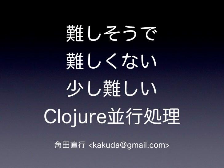 難しそうで  難しくない  少し難しいClojure並行処理角田直行 <kakuda@gmail.com>
