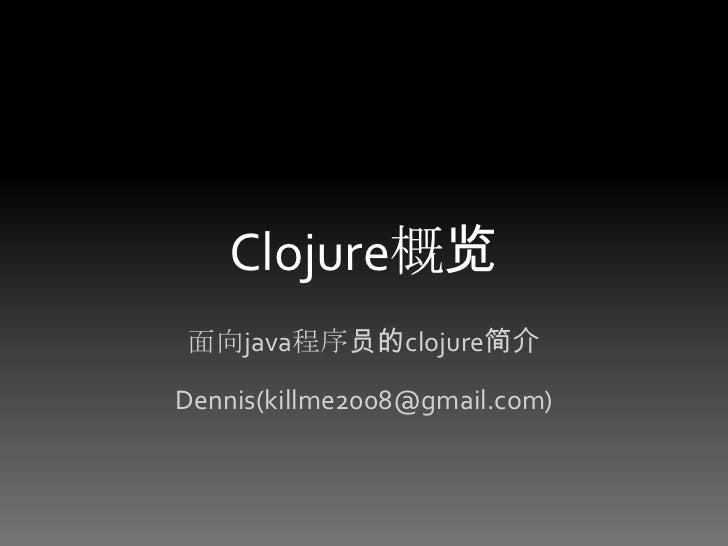 Clojure概览<br />面向java程序员的clojure简介<br />Dennis(killme2008@gmail.com)<br />
