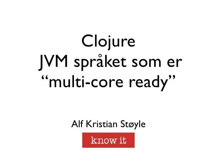 """ClojureJVM språket som er""""multi-core ready""""    Alf Kristian Støyle"""