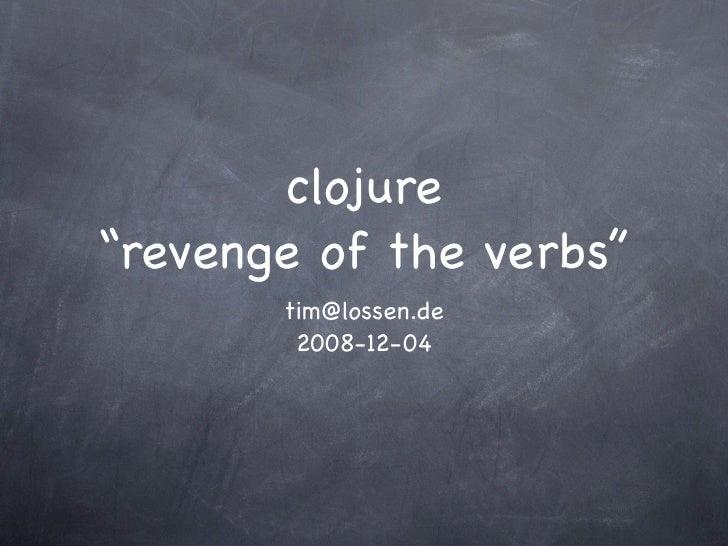 "clojure ""revenge of the verbs""        tim@lossen.de         2008-12-04"