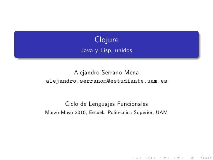 Clojure              Java y Lisp, unidos        Alejandro Serrano Menaalejandro.serranom@estudiante.uam.es        Ciclo de...