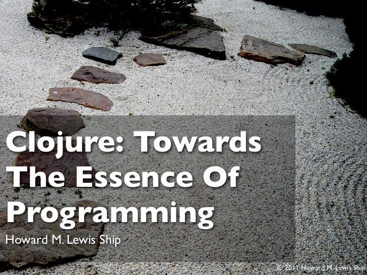 Clojure: TowardsThe Essence OfProgrammingHoward M. Lewis Ship                       © 2011 Howard M. Lewis Ship