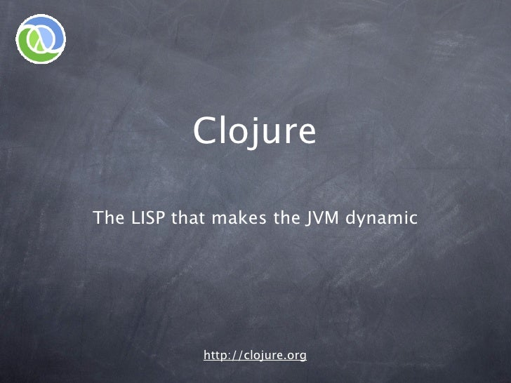 Clojure  The LISP that makes the JVM dynamic                http://clojure.org