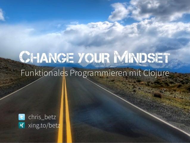 CHANGE YOUR MINDSETFunktionales Programmieren mit Clojure chris_betz xing.to/betz