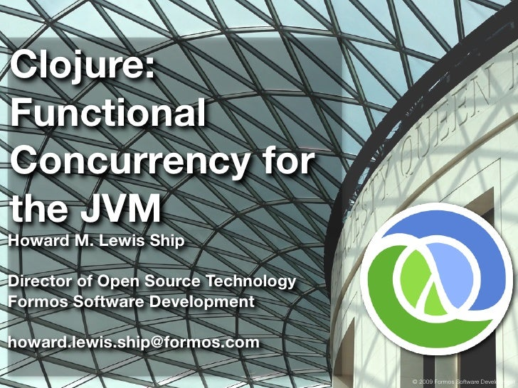 Clojure: Functional Concurrency for the JVM Howard M. Lewis Ship  Director of Open Source Technology Formos Software Devel...