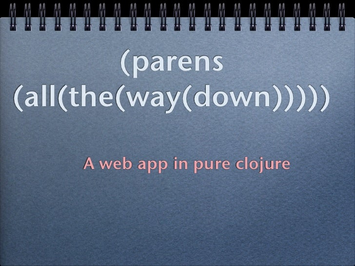 (parens(all(the(way(down)))))    A web app in pure clojure