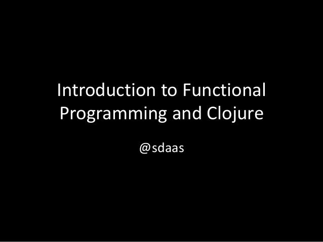 Introduction to Functional Programming and Clojure @sdaas