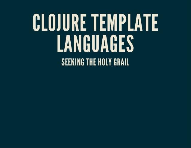 CLOJURE TEMPLATE LANGUAGES SEEKING THE HOLY GRAIL