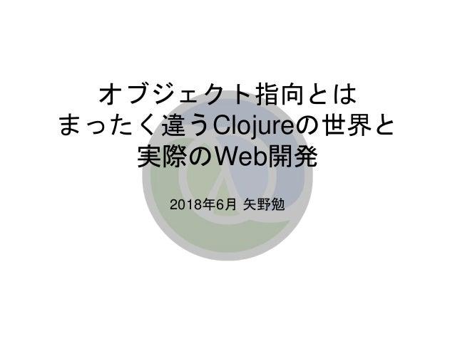 オブジェクト指向とは まったく違うClojureの世界と 実際のWeb開発 2018年6月 矢野勉