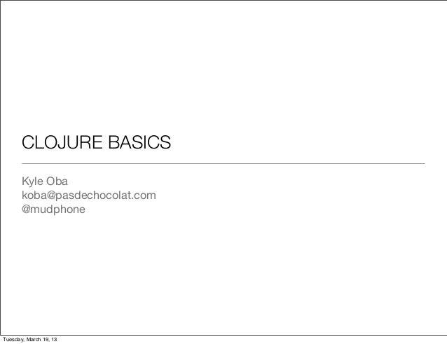 CLOJURE BASICS       Kyle Oba       koba@pasdechocolat.com       @mudphoneTuesday, March 19, 13