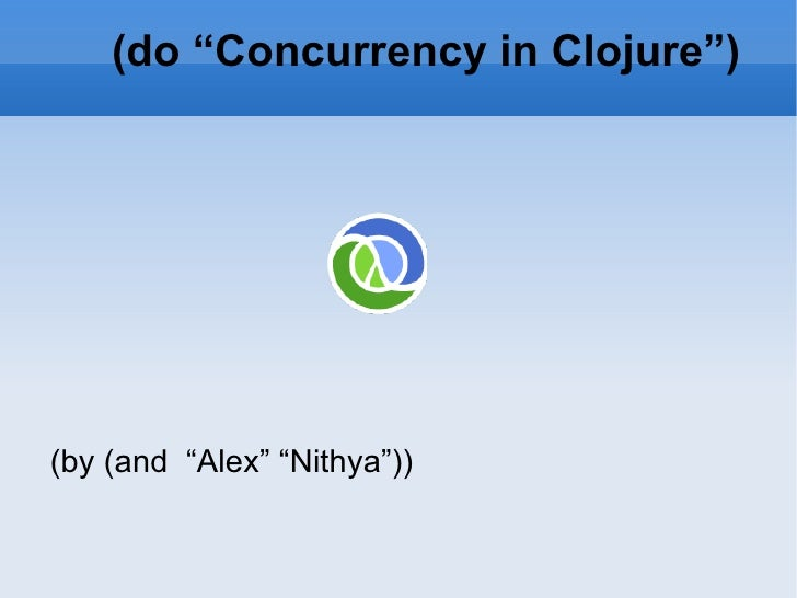 "(do ""Concurrency in Clojure"") (by (and  ""Alex"" ""Nithya""))"