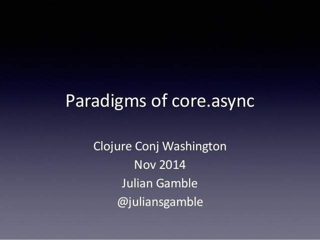 Paradigms  of  core.async  Clojure  Conj  Washington  Nov  2014  Julian  Gamble  @juliansgamble