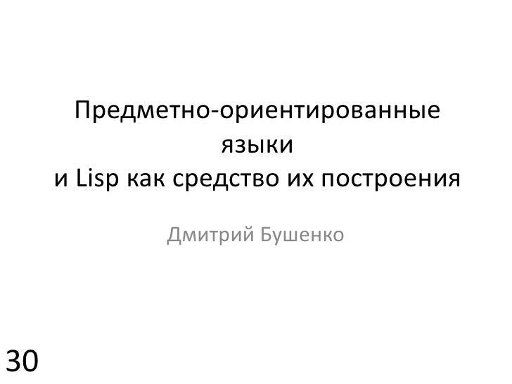 Предметно-ориентированные языкии Lisp как средство ихпостроения<br />Дмитрий Бушенко<br />30<br />