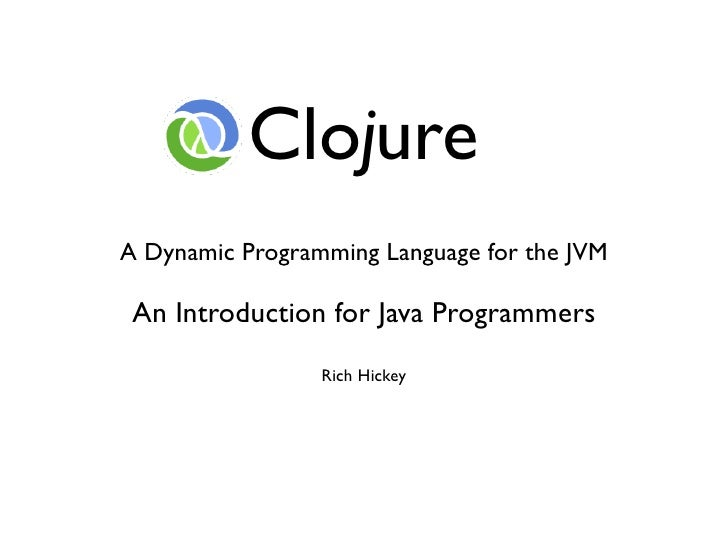 Clojure A Dynamic Programming Language for the JVM   An Introduction for Java Programmers                  Rich Hickey